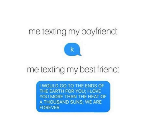 Best Friend, Friends, and Funny: me texting my boyfriend  me texting my best friend.  I WOULD GO TO THE ENDS OF  THE EARTH FOR YOU LOVE  YOU MORE THAN THE HEAT OF  A THOUSAND SUNS; WE ARE  FOREVER