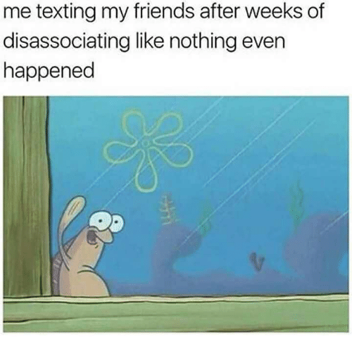 Friends, Texting, and Like: me texting my friends after weeks of  disassociating like nothing evern  happened