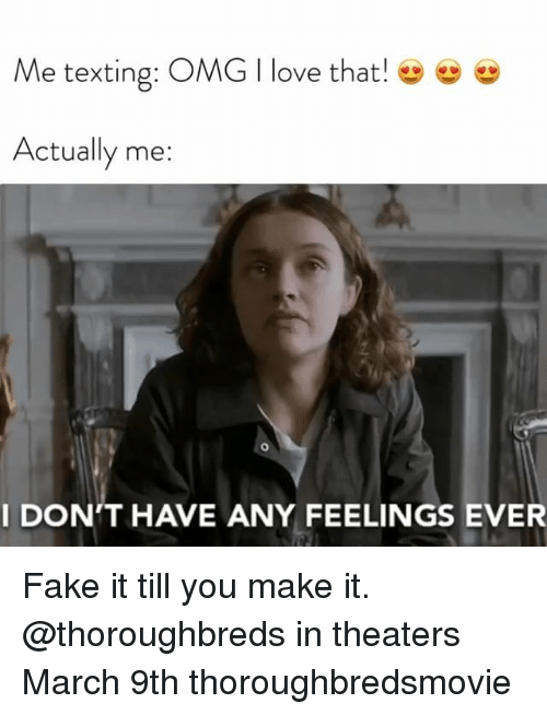 Fake It: Me texting: OMG I love that!  Actually me:  I DON'T HAVE ANY FEELINGS EVER Fake it till you make it. @thoroughbreds in theaters March 9th thoroughbredsmovie