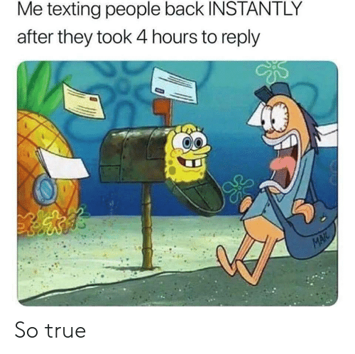 They Took: Me texting people back INSTANTLY  after they took 4 hours to reply  MAIL So true