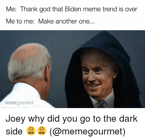 Another One, Another One, and Memes: Me: Thank god that Biden meme trend is over  Me to me: Make another one.  meme gourmet Joey why did you go to the dark side 😩😩 (@memegourmet)