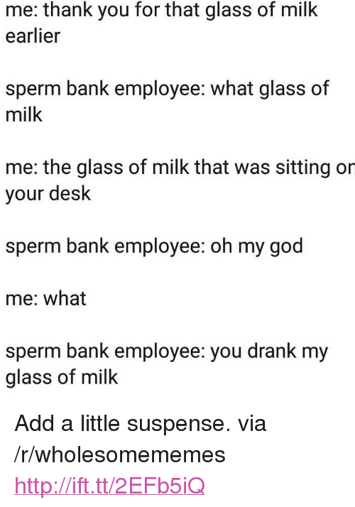 """suspense: me: thank you for that glass of milk  earlier  sperm bank employee: what glass of  milk  me: the glass of milk that was sitting or  your desk  sperm bank employee: oh my god  me: what  sperm bank employee: you drank my  glass of milk <p>Add a little suspense. via /r/wholesomememes <a href=""""http://ift.tt/2EFb5iQ"""">http://ift.tt/2EFb5iQ</a></p>"""