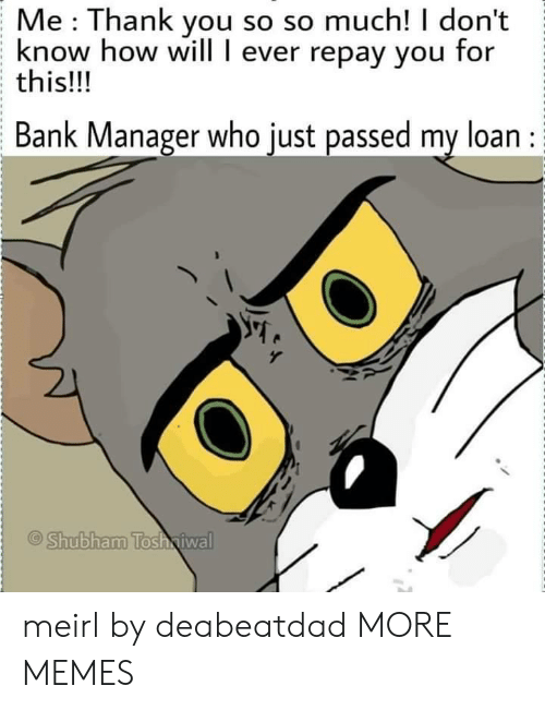loan: Me Thank you so so much! I don't  know how will I ever repay you for  this!!!  Bank Manager who just passed my loan :  Shubham Tosh iwal meirl by deabeatdad MORE MEMES