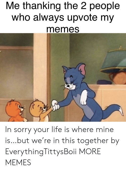 thanking: Me thanking the 2 people  who always upvote my  memes In sorry your life is where mine is…but we're in this together by EverythingTittysBoii MORE MEMES