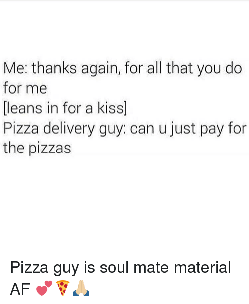 Leaning In: Me: thanks again, for all that you do  for me  leans in for a kiss  Pizza delivery guy: can u just pay for  the pizzas Pizza guy is soul mate material AF 💕🍕🙏🏼