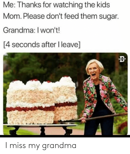 Sugar: Me: Thanks for watching the kids  Mom. Please don't feed them sugar.  Grandma: I won't!  [4 seconds after I leave]  THE AD I miss my grandma