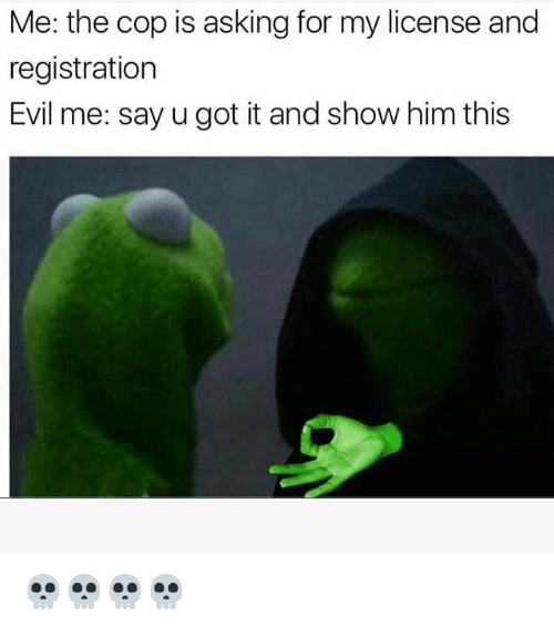 Funny, Evil, and Asking: Me: the cop is asking for my license and  registration  Evil me: say u got it and show him this 💀💀💀💀