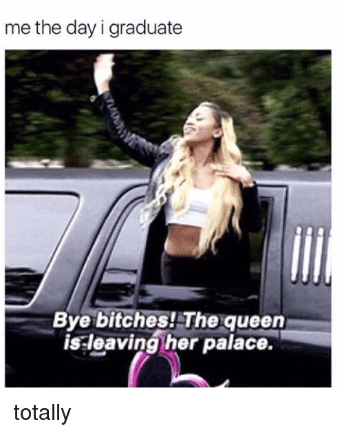 Memes, Queen, and 🤖: me the day i graduate  Bye bitches! e queen  is leaving her palace. totally