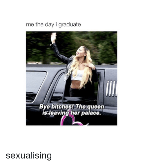 Girl Memes: me the day i graduate  Bye bitches! The queen  is leaving her palace. sexualising