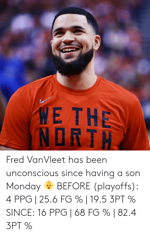 ppg: ME THE  NORTH Fred VanVleet has been unconscious since having a son Monday 👶  BEFORE (playoffs): 4 PPG | 25.6 FG % | 19.5 3PT %  SINCE: 16 PPG | 68 FG % | 82.4 3PT %