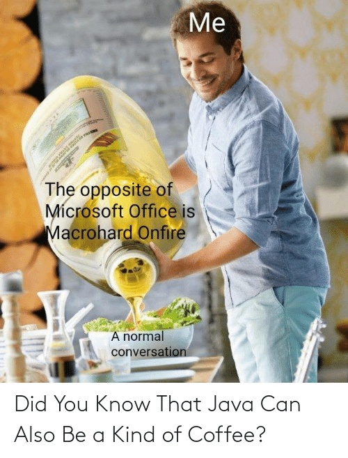 Microsoft Office: Me  The opposite of  Mícrosoft Office is  Macrohard Onfire  A normal  conversation Did You Know That Java Can Also Be a Kind of Coffee?