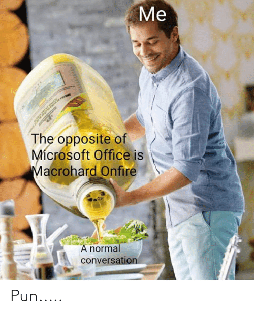 Microsoft Office: Me  The opposite of  Mícrosoft Office is  Macrohard Onfire  A normal  conversation Pun.....
