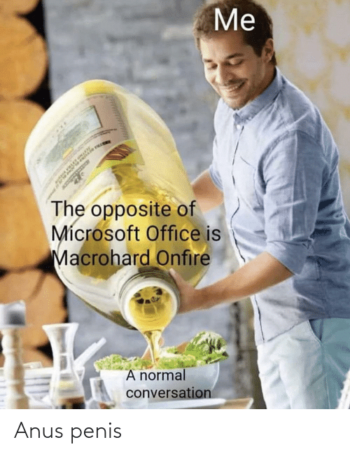 Microsoft Office: Me  The opposite of  Mícrosoft Office is  Macrohard Onfire  A normal  conversation Anus penis