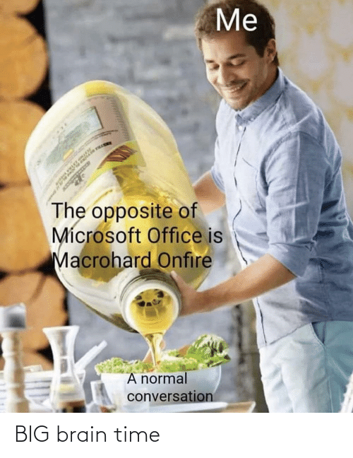 Microsoft Office: Me  The opposite of  Mícrosoft Office is  Macrohard Onfire  A normal  conversation BIG brain time