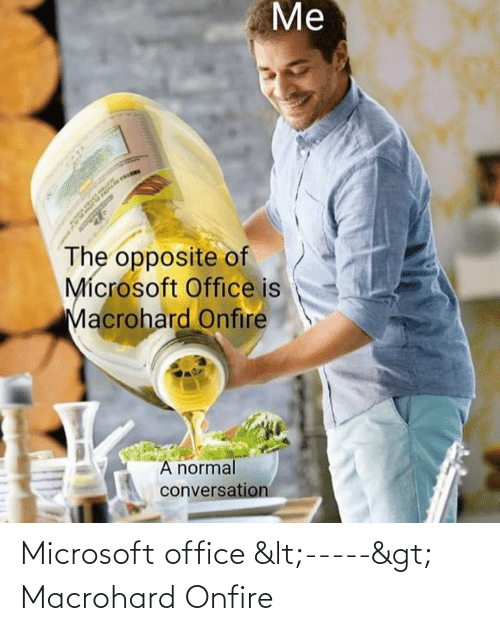 Microsoft Office: Me  The opposite of  Mícrosoft Office is  Macrohard Onfire  A normal  conversation Microsoft office <-----> Macrohard Onfire
