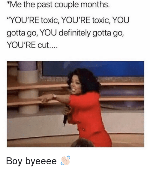"""Youre Cut: Me the past couple months.  """"YOU'RE toxic, YOU'RE toxic, YOU  gotta go, YOU definitely gotta go,  YOU'RE cut... Boy byeeee 👋🏻"""