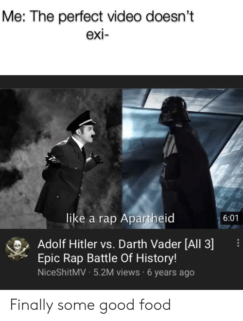 Apartheid: Me: The perfect video doesn't  exi-  like a rap Apartheid  6:01  Adolf Hitler vs. Darth Vader [All 3]  Epic Rap Battle Of History!  NiceShitMV5.2M views 6 years ago Finally some good food