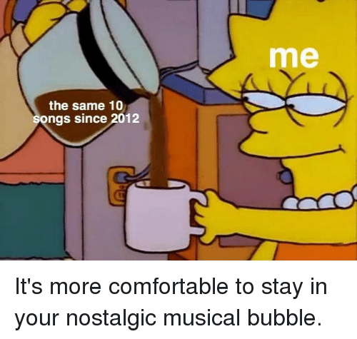 Comfortable, Dank, and 🤖: me  the same 10  ngs since 2012 It's more comfortable to stay in your nostalgic musical bubble.