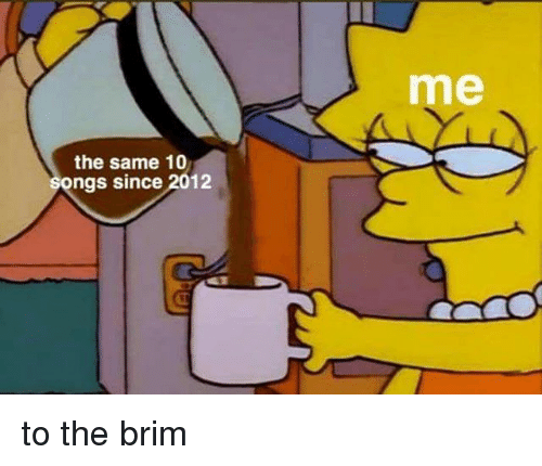 Dank Memes, Same, and  Brim: me  the same 10  ngs since 2012 to the brim