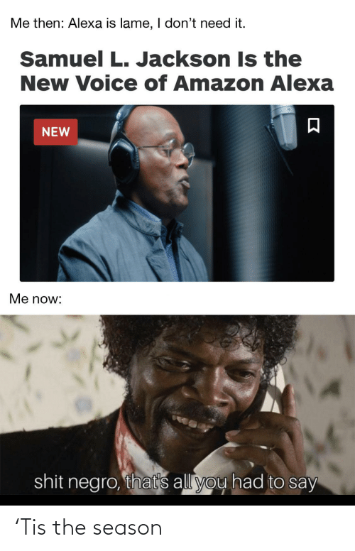 lame: Me then: Alexa is lame, I don't need it.  Samuel L. Jackson Is the  New Voice of Amazon Alexa  NEW  Me now:  shit negro, that's all you had to say 'Tis the season