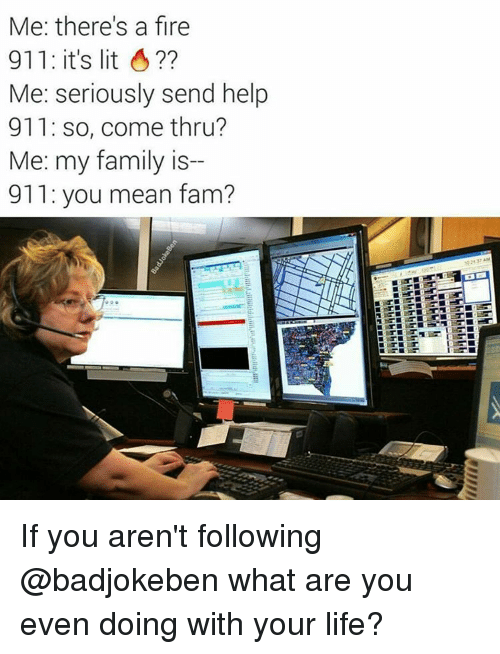 memes: Me: there's a fire  911: it's lit  Me: seriously send help  911: so, come thru?  Me: my family is  911 you mean fam? If you aren't following @badjokeben what are you even doing with your life?