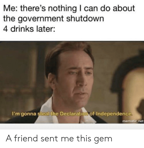 Declaration of Independence: Me: there's nothing I can do about  the government shutdown  4 drinks later:  I'm gonna steal the Declaration of Independence  mematic.net A friend sent me this gem