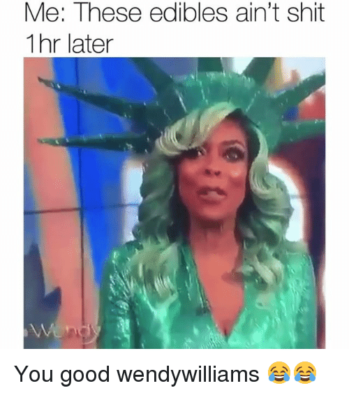 Funny, Shit, and Good: Me: These edibles ain't shit  1hr later You good wendywilliams 😂😂
