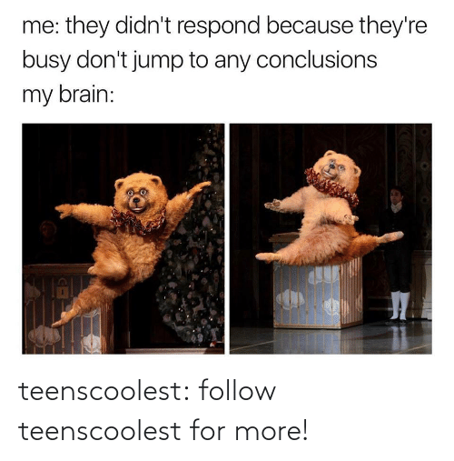 busy: me: they didn't respond because they're  busy don't jump to any conclusions  my brain: teenscoolest:  follow teenscoolest for more!