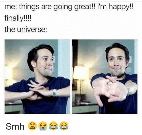 Funny, Smh, and Happy: me: things are going great! im happy!  finally!!  the universe: Smh 😩😭😂😂