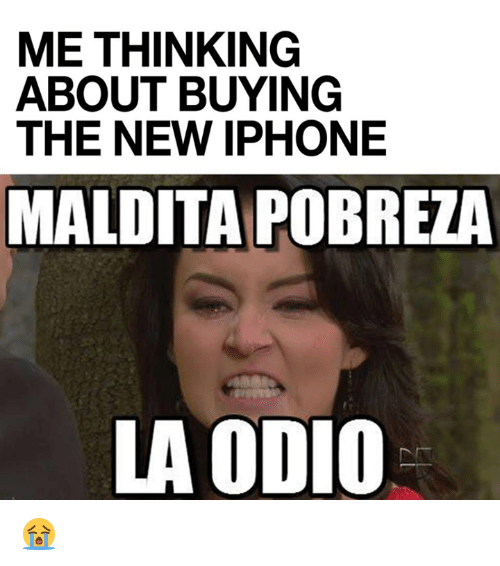 Iphone, Memes, and New Iphone: ME THINKING  ABOUT BUYING  THE NEW IPHONE  MALDITA POBREZA  LA ODIO 😭