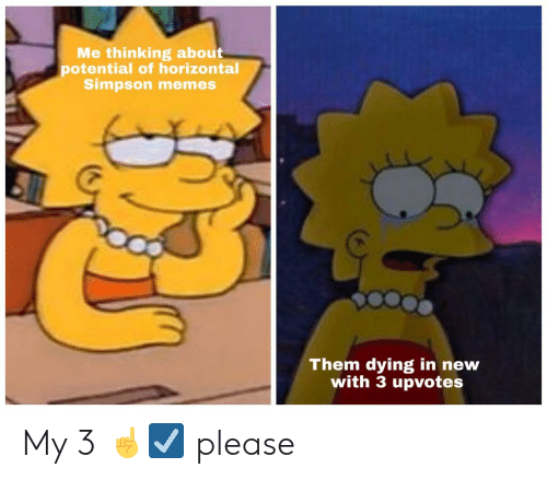 Simpson Memes: Me thinking about  potential of horizontal  Simpson memes  Them dying in new  with 3 upvotes My 3 ☝️☑️ please