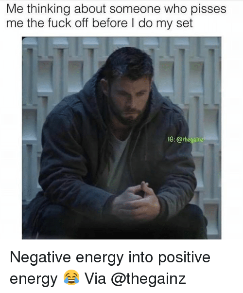 positive energy: Me thinking about someone who pisses  me the fuck off before I do my set  IG: @thegainz Negative energy into positive energy 😂 Via @thegainz