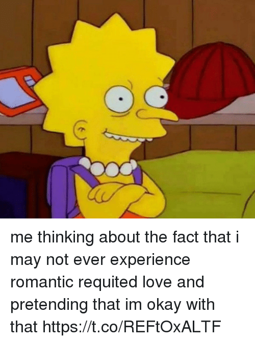 Funny, Love, and Okay: me thinking about the fact that i may not ever experience romantic requited love and pretending that im okay with that https://t.co/REFtOxALTF