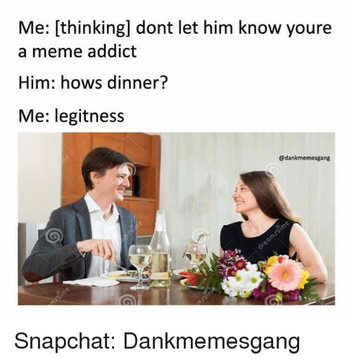 Meme Addiction: Me: [thinking] dont let him know youre  a meme addict  Him: hows dinner?  Me: legitness  @dankmemesgang Snapchat: Dankmemesgang