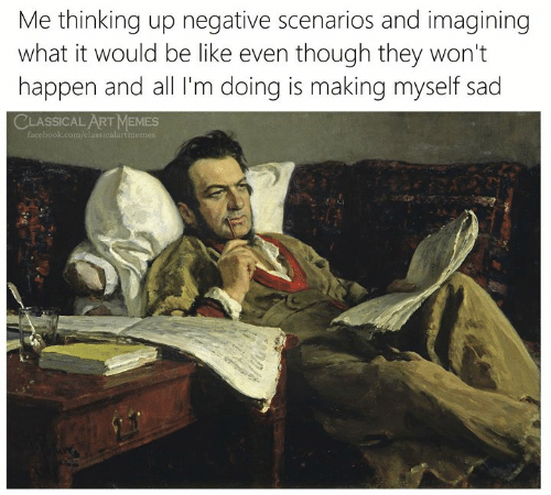 Classical Art: Me thinking up negative scenarios and imagining  what it would be like even though they won't  happen and all I'm doing is making myself sad  CLASSICAL ART MEMES  facebook.com/classicalartmemes