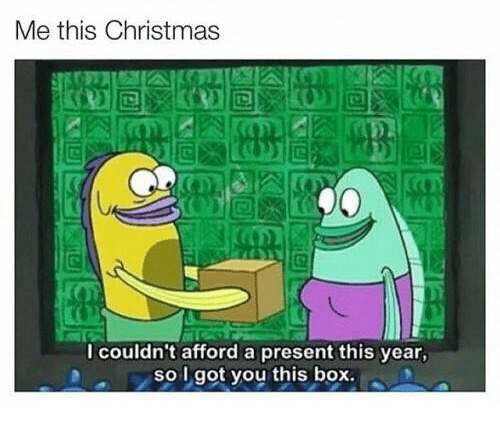 I Got You This Box: Me this Christmas  I couldn't afford a present this year,  so I got you this box.