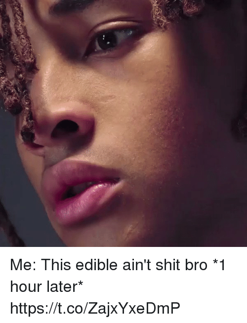 Funny, Shit, and Bro: Me: This edible ain't shit bro   *1 hour later*  https://t.co/ZajxYxeDmP