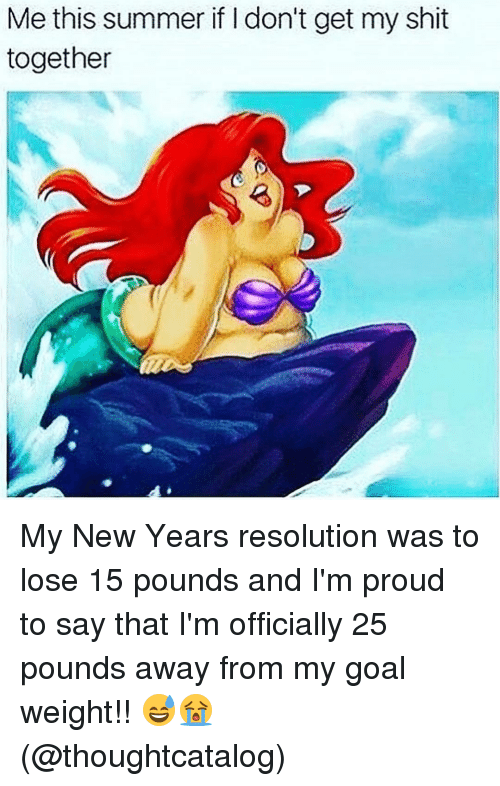 Goals, New Year's, and New Year's Resolutions: Me this summer if don't get my shit  together My New Years resolution was to lose 15 pounds and I'm proud to say that I'm officially 25 pounds away from my goal weight!! 😅😭 (@thoughtcatalog)