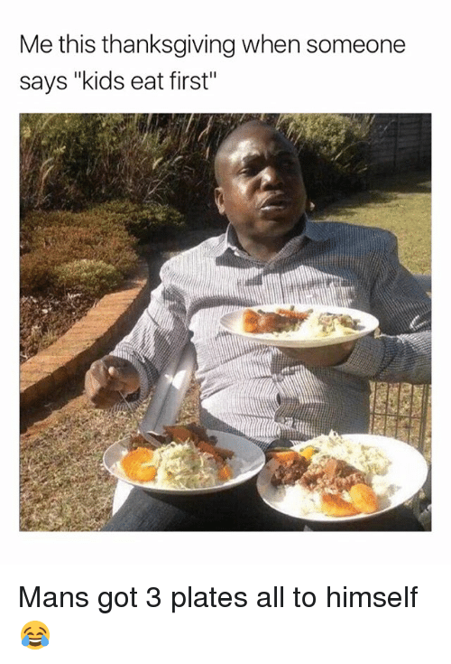 "Memes, Thanksgiving, and Kids: Me this thanksgiving when someone  says ""kids eat first"" Mans got 3 plates all to himself 😂"