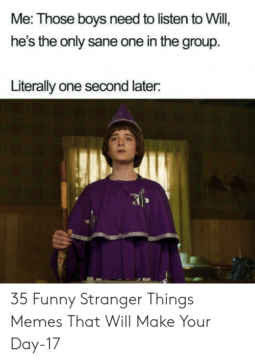 one second: Me: Those boys need to listen to Will,  he's the only sane one in the group  Literally one second later: 35 Funny Stranger Things Memes That Will Make Your Day-17
