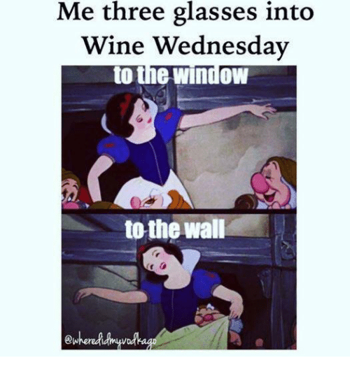 window to the wall: Me three glasses into  Wine Wednesday  to the window  to the wall  ewhered