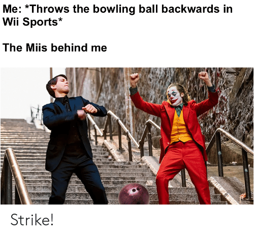 Bowling: Me: Throws the bowling ball backwards in  Wii Sports  The Miis behind me Strike!