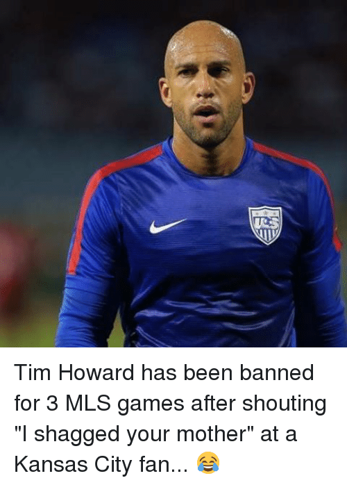 """tim howard: me Tim Howard has been banned for 3 MLS games after shouting """"I shagged your mother"""" at a Kansas City fan... 😂"""