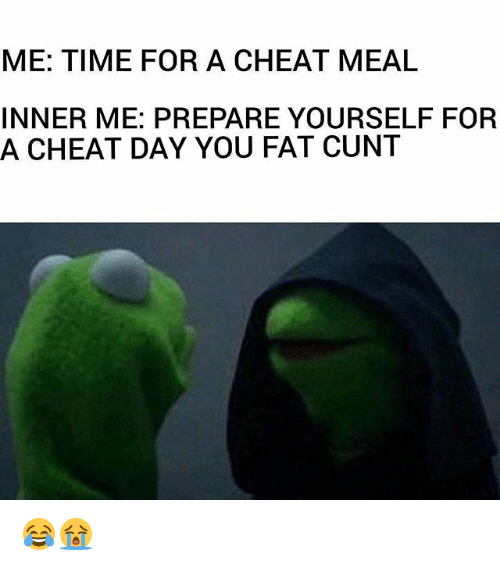 Gym, Cunt, and Time: ME: TIME FOR A CHEAT MEAL  INNER ME: PREPARE YOURSELF FOR  A CHEAT DAY YOU FAT CUNT 😂😭
