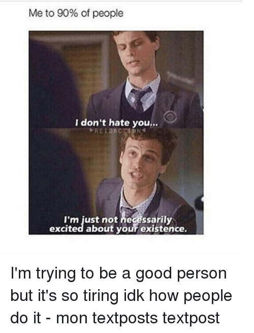 Excits: Me to 90% of people  I don't hate you...  I'm just not necessarily  excited about your existence. I'm trying to be a good person but it's so tiring idk how people do it - mon textposts textpost