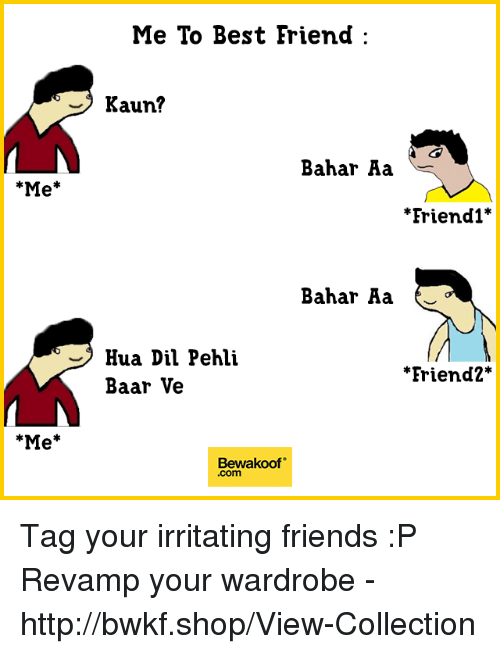 "Best Friend, Friends, and Memes: Me To Best Friend  - Kaun?  Bahar Aa  Me*  *Friendl'  Bahar Aa  Hua Dil Pehli  Baar Ve  ""Friend2*  Me*  Bewakoof""  .com Tag your irritating friends :P  Revamp your wardrobe - http://bwkf.shop/View-Collection"