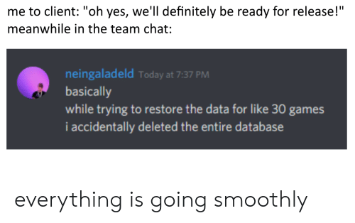 "i accidentally: me to client: ""oh yes, we'll definitely be ready for release!""  meanwhile in the team chat:  neingaladeld Today at 7:37 PM  basically  while trying to restore the data for like 30 games  i accidentally deleted the entire database everything is going smoothly"