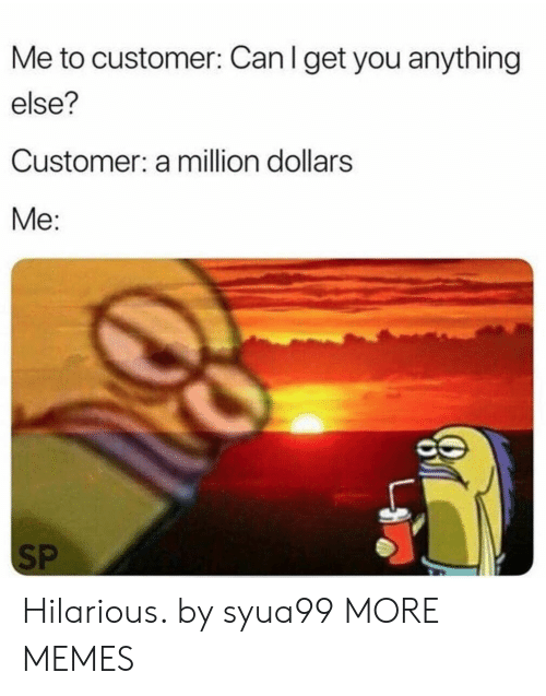 A Million Dollars: Me to customer: Can I get you anything  else?  Customer: a million dollars  Me:  SP Hilarious. by syua99 MORE MEMES