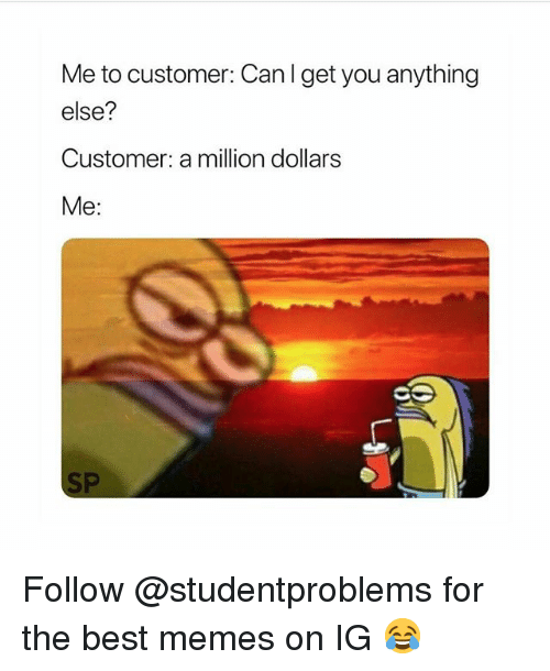 Funny, Memes, and Best: Me to customer: Can l get you anything  else?  Customer: a million dollars  Me: Follow @studentproblems for the best memes on IG 😂