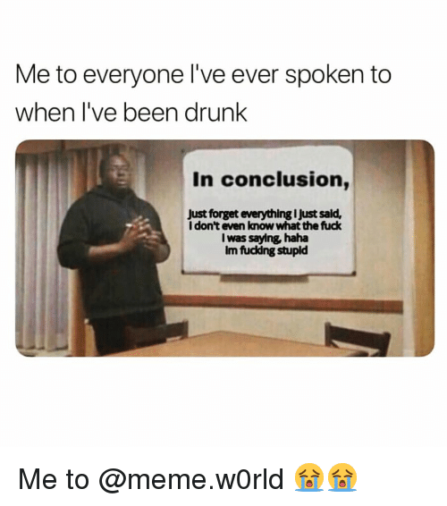 To Meme: Me to everyone I've ever spoken to  when I've been drunk  In conclusion,  Just forget everything I Just sald,  I don't even know what the fuck  I was saying haha  Im fuckdng stupld Me to @meme.w0rld 😭😭